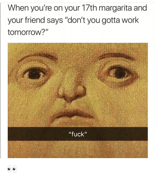 """Funny, Work, and Fuck: When you're on your 17th margarita and  your friend says """"don't you gotta work  tomorrow?""""  """"fuck"""" 👀"""