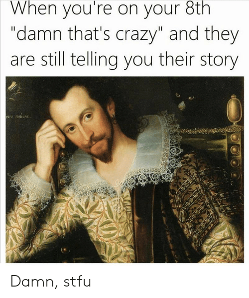 "Crazy, Stfu, and Dank Memes: When you're on your 8th  ""damn that's crazy"" and they  are still telling you their story Damn, stfu"