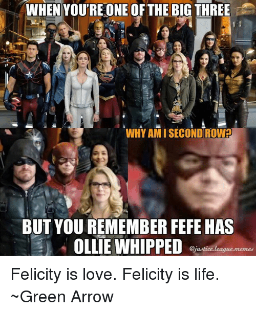 Life, Love, and Arrow: WHEN YOU'RE ONE OF THE BIG THREE  WHY AMI SECOND ROW?  BUT YOU REMEMBER FEFE HAS  OLLIE WHIPPED  @justice.leaque.memed Felicity is love. Felicity is life. ~Green Arrow