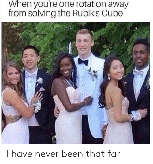 Never, Been, and Cube: When you're one rotation away  from solving the Rubik's Cube I have never been that far