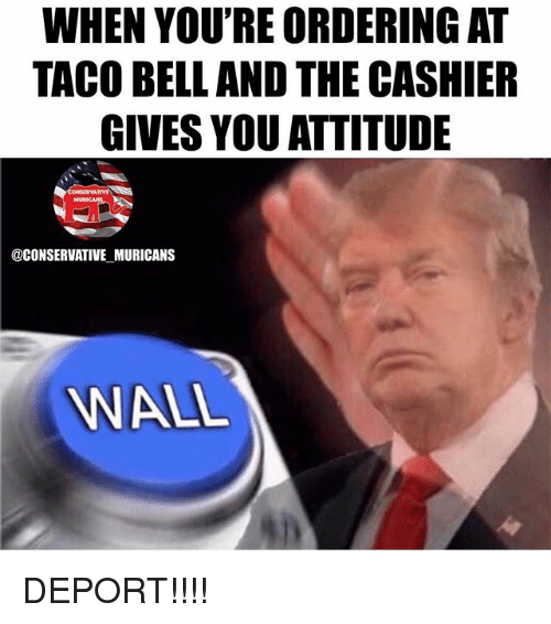 walle: WHEN YOU'RE ORDERING AT  TACO BELL AND THE CASHIER  GIVES YOU ATTITUDE  @CONSERVATIVE MURICANS  WALL DEPORT!!!!