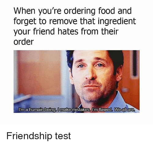 Testes: When you're ordering food and  forget to remove that ingredient  your friend hates from their  order  I'ma humain being, U make mistakes. I'm tlawed, Weall are Friendship test
