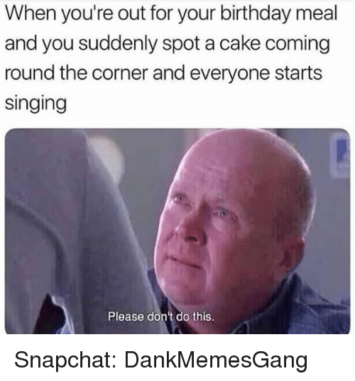 Birthday, Memes, and Singing: When you're out for your birthday meal  and you suddenly spot a cake coming  round the corner and everyone starts  singing  Please don't do this. Snapchat: DankMemesGang