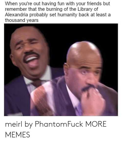 Dank, Friends, and Memes: When you're out having fun with your friends but  remember that the burning of the Library of  Alexandria probably set humanity back at least a  thousand years meirl by PhantomFuck MORE MEMES