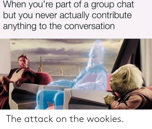 wookies: When you're part of a group chat  but you never actually contribute  anything to the conversation The attack on the wookies.