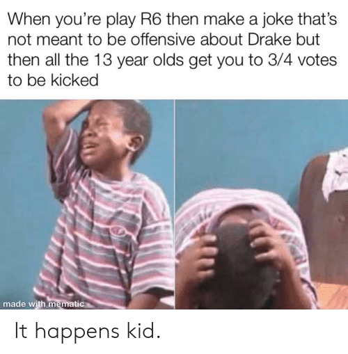 Drake, Reddit, and All The: When you're play R6 then make a joke that's  not meant to be offensive about Drake but  then all the 13 year olds get you to 3/4 votes  to be kicked  made with mematic It happens kid.