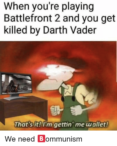 Darth Vader, Dank Memes, and Battlefront: When you're playing  Battlefront 2 and you get  killed by Darth Vader  That's it!I'm gettin'me wallet