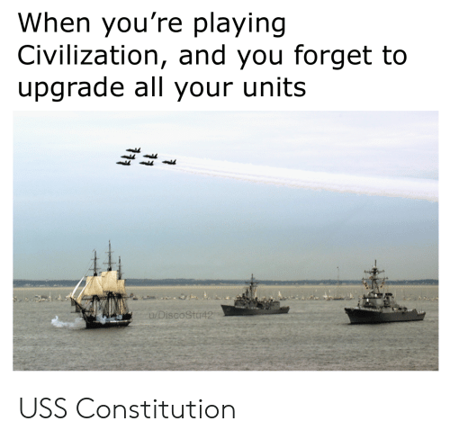 Constitution: When you're playing  Civilization, and you forget to  upgrade all your units  u/DiscoStu42 USS Constitution