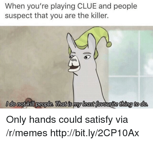 the killer: When you're playing CLUE and people  suspect that you are the killer.  ldo not kill people, That is my least favouritethina to do Only hands could satisfy via /r/memes http://bit.ly/2CP10Ax