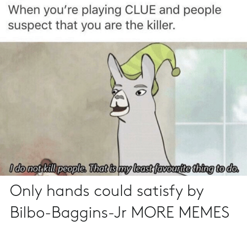 the killer: When you're playing CLUE and people  suspect that you are the killer.  ldo not kill people, That is my least favouritethina to do Only hands could satisfy by Bilbo-Baggins-Jr MORE MEMES