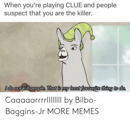 the killer: When you're playing CLUE and people  suspect that you are the killer.  ldo not kill people, That is my least favouritethina to do Caaaaarrrrllllllll by Bilbo-Baggins-Jr MORE MEMES