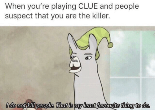 the killer: When you're playing CLUE and people  suspect that you are the killer.  Ido not killpeople, That is my least favourtte thing to do.