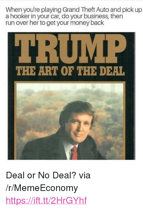 "grand theft: When you're playing Grand Theft Auto and pick up  a hooker in your car, do your business, then  run over her to get your money back  THE ART OF THE DEAL <p>Deal or No Deal? via /r/MemeEconomy <a href=""https://ift.tt/2HrGYhf"">https://ift.tt/2HrGYhf</a></p>"