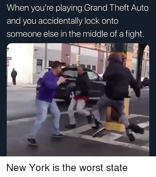 grand theft: When you're playing Grand Theft Auto  and you accidentally lock onto  someone else in the middle of a fight. New York is the worst state