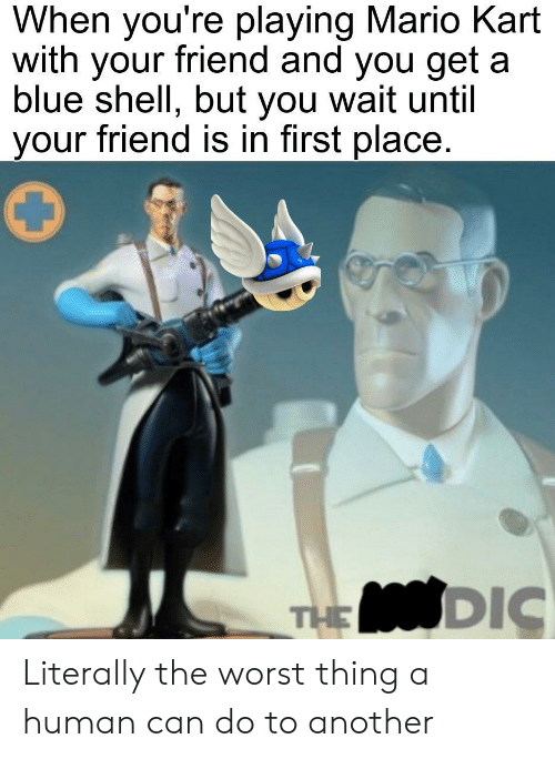 Mario Kart, The Worst, and Mario: When you're playing Mario Kart  with your friend and you get  blue shell, but you wait until  your friend is in first place  THE DIC Literally the worst thing a human can do to another