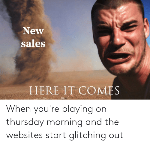 websites: When you're playing on thursday morning and the websites start glitching out