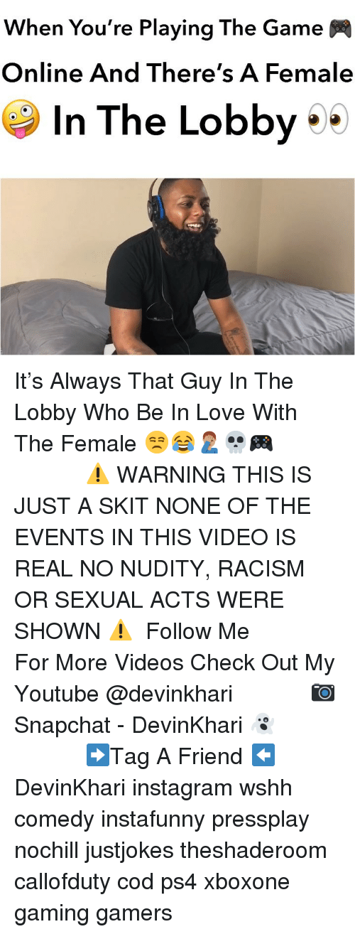 my youtube: When You're Playing The Game  Online And There's A Femalee  In The Lobby It's Always That Guy In The Lobby Who Be In Love With The Female 😒😂🤦🏽♂️💀🎮 ━━━━━━━━━━ ⚠️ WARNING THIS IS JUST A SKIT NONE OF THE EVENTS IN THIS VIDEO IS REAL NO NUDITY, RACISM OR SEXUAL ACTS WERE SHOWN ⚠️ ━━━━━━━━━━ Follow Me For More Videos Check Out My Youtube @devinkhari ━━━━━━━━━━ 📷 Snapchat - DevinKhari 👻 ━━━━━━━━━━ ➡️Tag A Friend ⬅️ DevinKhari instagram wshh comedy instafunny pressplay nochill justjokes theshaderoom callofduty cod ps4 xboxone gaming gamers ━━━━━━━━━━━━━━━