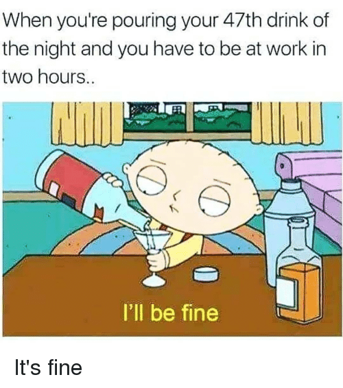 Work, Dank Memes, and You: When you're pouring your 47th drink of  the night and you have to be at work in  two hours  I'll be fine It's fine
