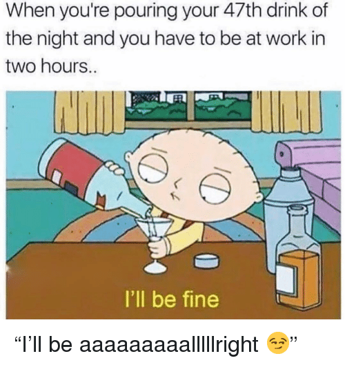 """Funny, Work, and You: When you're pouring your 47th drink of  the night and you have to be at work in  two hours..  I'll be fine """"I'll be aaaaaaaaalllllright 😏"""""""