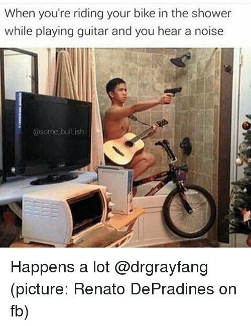 Shower, Guitar, and Dank Memes: When you're riding your bike in the shower  while playing guitar and you hear a noise  @some bullish Happens a lot @drgrayfang (picture: Renato DePradines on fb)