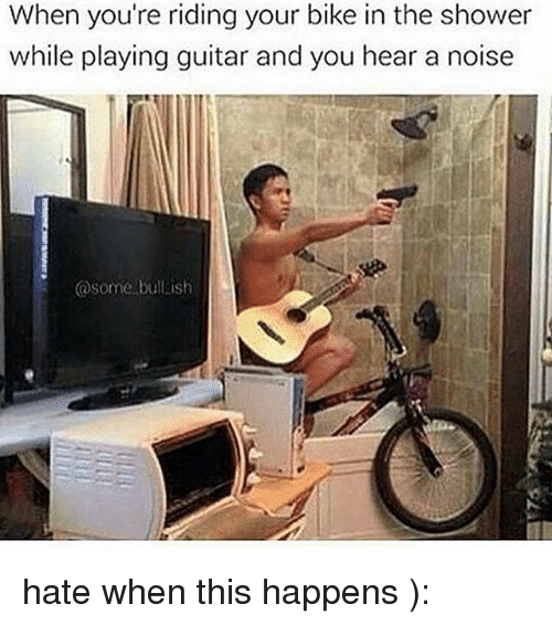 Memes, Shower, and Guitar: When you're riding your bike in the shower  while playing guitar and you hear a noise  @some bul.ish hate when this happens ):