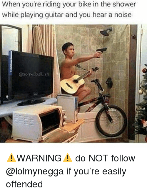 Memes, Shower, and Guitar: When you're riding your bike in the shower  while playing guitar and you hear a noise  @some, bullish ⚠️WARNING⚠️ do NOT follow @lolmynegga if you're easily offended