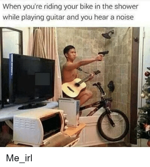 Shower, Guitar, and Irl: When you're riding your bike in the shower  while playing guitar and you hear a noise