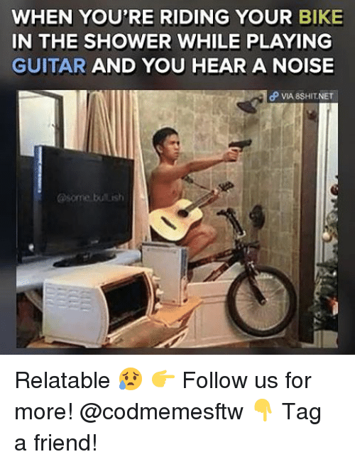 Memes, Shower, and Guitar: WHEN YOU'RE RIDING YOUR BIKE  IN THE SHOWER WHILE PLAYING  GUITAR  AND YOU HEAR A NOISE  dP VIA 8SHIT NET Relatable 😥 👉 Follow us for more! @codmemesftw 👇 Tag a friend!