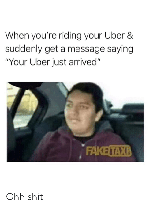 "Fake, Reddit, and Shit: When you're riding your Uber &  suddenly get a message saying  ""Your Uber just arrived""  FAKE TAXI Ohh shit"