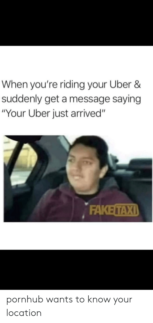 "Fake, Pornhub, and Reddit: When you're riding your Uber &  suddenly get a message saying  ""Your Uber just arrived""  FAKE TAXI pornhub wants to know your location"