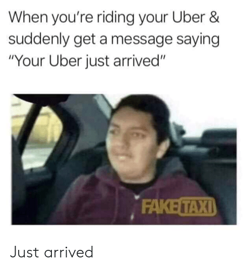 """Fake, Reddit, and Uber: When you're riding your Uber &  suddenly get a message saying  """"Your Uber just arrived""""  FAKE TAXI Just arrived"""