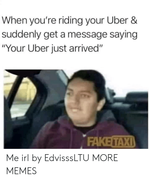 "Taxi: When you're riding your Uber &  suddenly get a message saying  ""Your Uber just arrived""  FAKE TAXI Me irl by EdvisssLTU MORE MEMES"