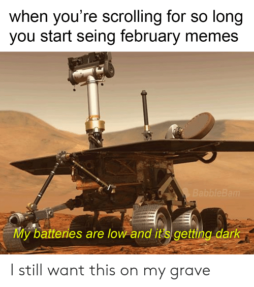 Memes, Dark, and You: when you're scrolling for so long  you start seing february memes  BabbleBam  My batteries are low and it s getting dark I still want this on my grave