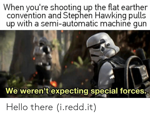 special forces: When you're shooting up the flat earther  convention and Stephen Hawking pulls  up with a semi-automatic machine gun  We weren't expecting special forces. Hello there (i.redd.it)