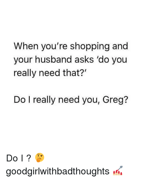 """Memes, Shopping, and Husband: When you're shopping and  your husband asks 'do you  really need that?""""  Do I really need you, Greg? Do I ? 🤔 goodgirlwithbadthoughts 💅🏼"""