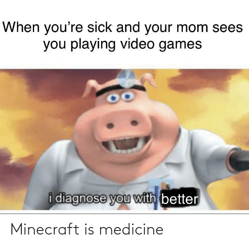 minecraft: When you're sick and your mom sees  you playing video games  i diagnose you with better Minecraft is medicine