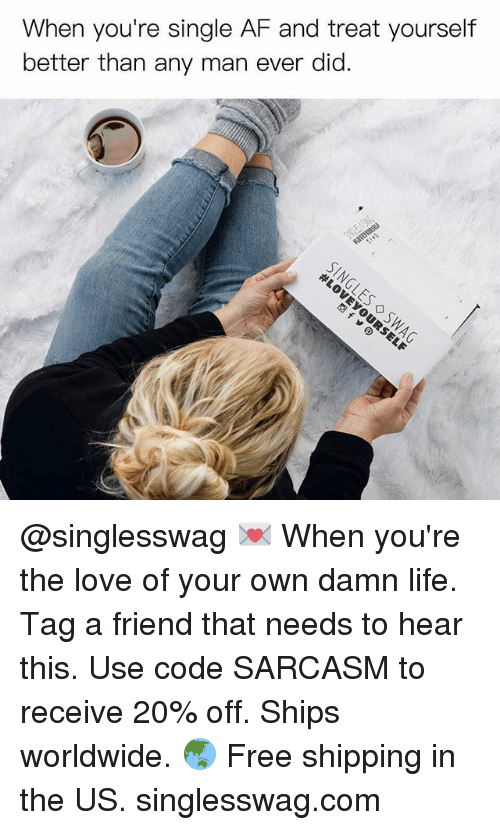Af, Funny, and Life: When you're single AF and treat yourself  better than any man ever did. @singlesswag 💌 When you're the love of your own damn life. Tag a friend that needs to hear this. Use code SARCASM to receive 20% off. Ships worldwide. 🌏 Free shipping in the US. singlesswag.com