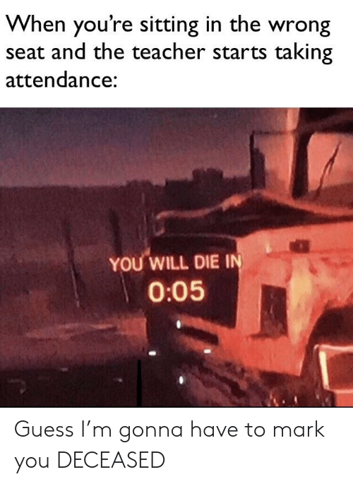 Teacher, Guess, and Dank Memes: When you're sitting in the wrong  seat and the teacher starts taking  attendance:  YOU WILL DIE IN  0:05 Guess I'm gonna have to mark you DECEASED