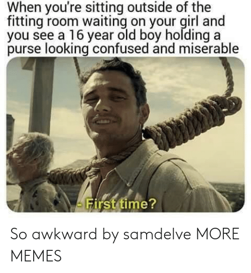 purse: When you're sitting outside of the  fitting room waiting on your girl and  you see a 16 year old boy holding a  purse looking confused and miserable  irst time So awkward by samdelve MORE MEMES