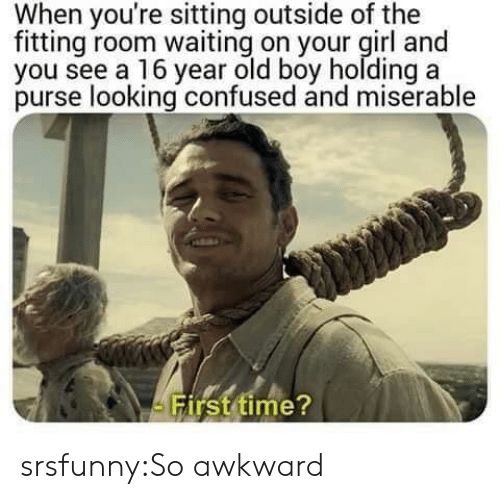 purse: When you're sitting outside of the  fitting room waiting on your girl and  you see a 16 year old boy holding a  purse looking confused and miserable  irst time srsfunny:So awkward