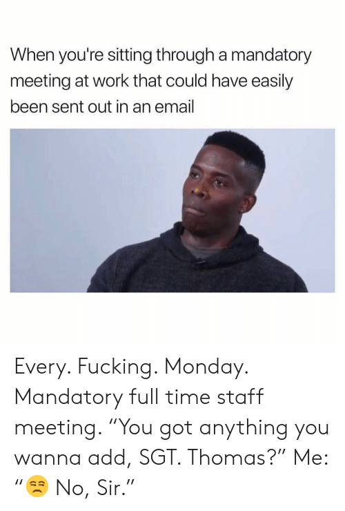 """Staff Meeting: When you're sitting through a mandatory  meeting at work that could have easily  been sent out in an email Every. Fucking. Monday. Mandatory full time staff meeting. """"You got anything you wanna add, SGT. Thomas?"""" Me: """"😒 No, Sir."""""""