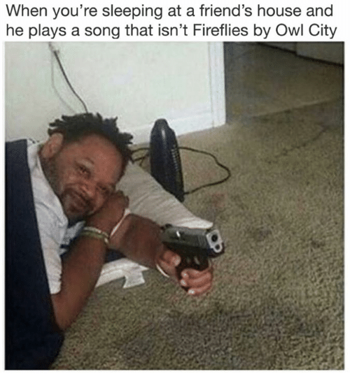 Owling: When you're sleeping at a friend's house and  he plays a song that isn't Fireflies by Owl City