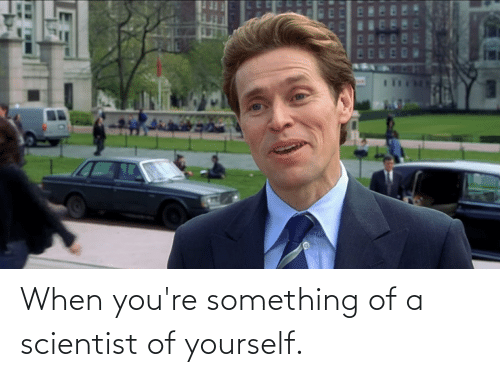 scientist: When you're something of a scientist of yourself.
