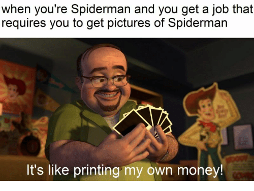 Money, Pictures, and Spiderman: when you're Spiderman and you get a job that  requires you to get pictures of Spiderman  It's like printing my own money!