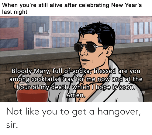 Bloody Mary: When you're still alive after celebrating New Year's  last night  Bloody Mary, full of vodka, blessed are you  among cocktails. Pray for me now and at the  hour of my death, which I hope is soon.  Amen. Not like you to get a hangover, sir.