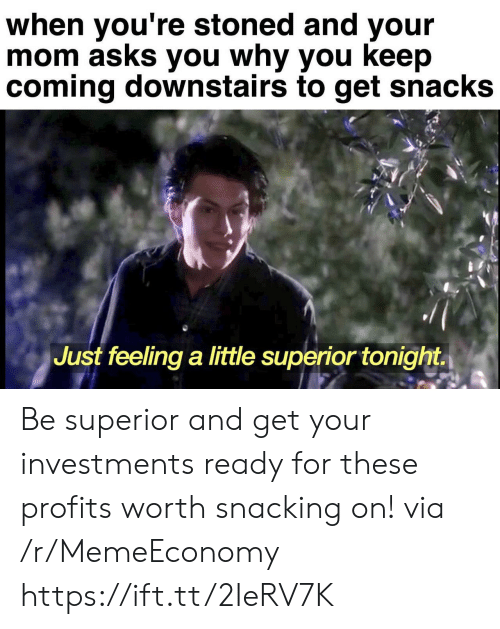 Superior, Mom, and Asks: when you're stoned and your  mom asks you why you keep  coming downstairs to get snacks  Just feeling a little superior tonight Be superior and get your investments ready for these profits worth snacking on! via /r/MemeEconomy https://ift.tt/2IeRV7K