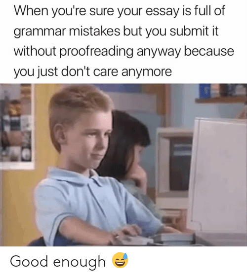 grammar: When you're sure your essay is full of  grammar mistakes but you submit it  without proofreading anyway because  you just don't care anymore Good enough 😅