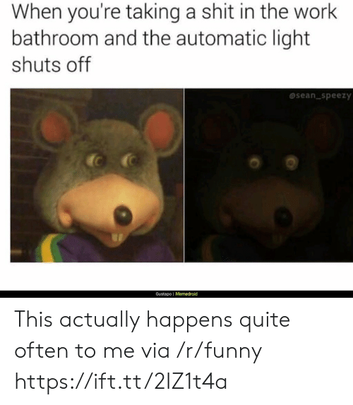 Funny, Shit, and Work: When you're taking a shit in the work  bathroom and the automatic light  shuts off  sean speezy  Gustapo | Memedroid This actually happens quite often to me via /r/funny https://ift.tt/2IZ1t4a