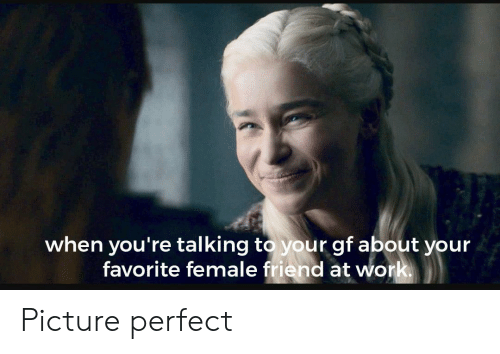 Work, Friend, and Picture: when you're talking to your gf about your  favorite female friend at work Picture perfect