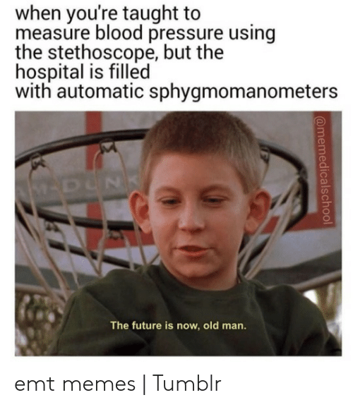 Emt Memes: when you're taught to  measure blood pressure using  the stethoscope, but the  hospital is filled  with automatic sphygmomanometers  The future is now, old man. emt memes | Tumblr